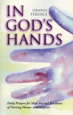 In God's Hands: Daily Prayers for Shut-Ins and Residents of Nursing Homes and Hospices  -     By: Dennis Ference