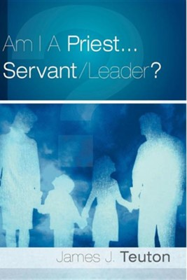 Am I a Priest...Servant/Leader?  -     By: James J. Teuton