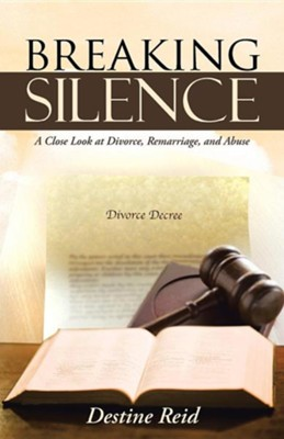 Breaking Silence: A Close Look at Divorce, Remarriage, and Abuse  -     By: Destine Reid