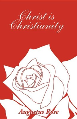Christ Is Christianity  -     By: Augustus Rose