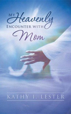 My Heavenly Encounter with Mom  -     By: Kathy I. Lester
