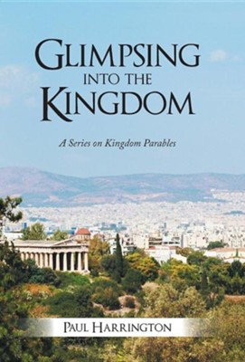 Glimpsing Into the Kingdom: A Series on Kingdom Parables  -     By: Paul Harrington