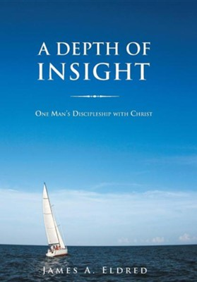 A Depth of Insight: One Man's Discipleship with Christ  -     By: James A. Eldred