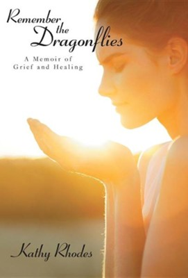 Remember the Dragonflies: A Memoir of Grief and Healing  -     By: Kathy Rhodes