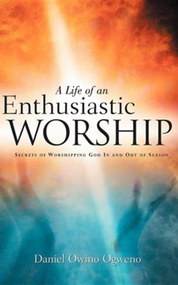 A Life of an Enthusiastic Worship  -     By: Daniel Owino Ogweno