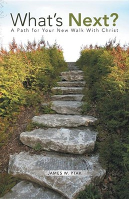 What's Next?: A Path for Your New Walk with Christ  -     By: James W. Ptak