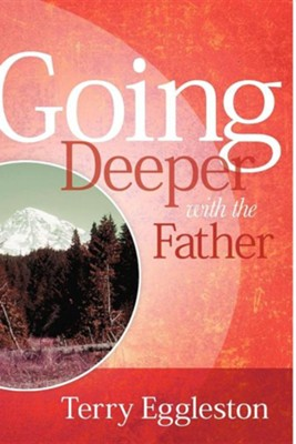 Going Deeper with the Father  -     By: Terry Eggleston