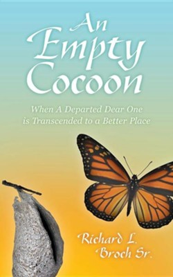 An Empty Cocoon: When a Departed Dear One Is Transcended to a Better Place  -     By: Richard L. Broch Sr.