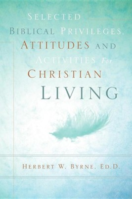 Selected Biblical Privileges, Attitudes and Activities for Christian Living  -     By: Herbert W. Byrne