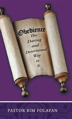 Obedience, the Daring and Determined Way to It  -     By: Pastor Bim Folayan