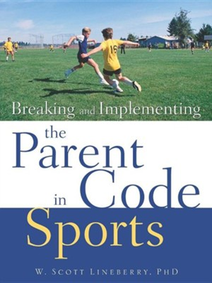 Breaking and Implementing the Parent Code in Sports  -     By: W. Scott Lineberry