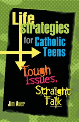 Life Strategies for Catholic Teens: Tough Issues, Straight Talk  -     By: Jim Auer