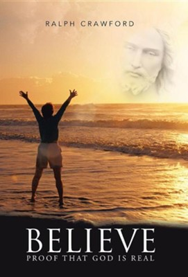 Believe: Proof That God Is Real  -     By: Ralph Crawford