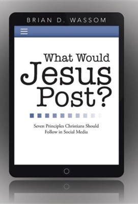 What Would Jesus Post?: Seven Principles Christians Should Follow in Social Media  -     By: Brian D. Wassom