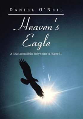 Heaven's Eagle: A Revelation of the Holy Spirit in Psalm 91  -     By: Daniel O'Neil