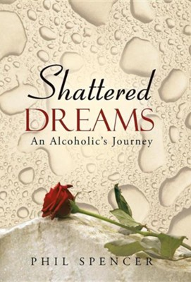 Shattered Dreams: An Alcoholic's Journey  -     By: Phil Spencer