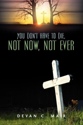 You Don't Have to Die, Not Now, Not Ever  -     By: Devan C. Mair