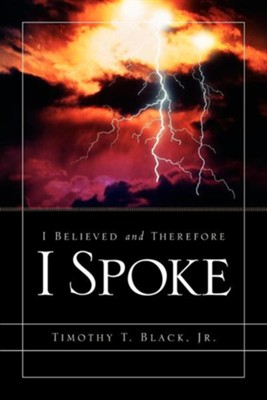I Believed and Therefore I Spoke  -     By: Timothy T. Black Jr.