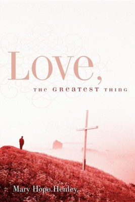 Love, the Greatest Thing  -     By: Mary Hope Henley