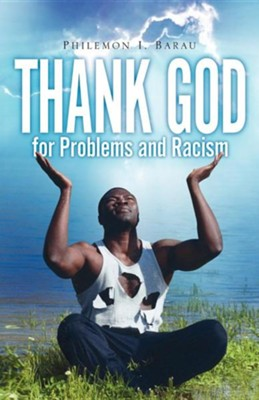 Thank God for Problems and Racism  -     By: Philemon I. Barau