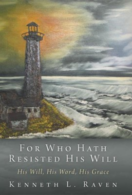 For Who Hath Resisted His Will: His Will, His Word, His Grace  -     By: Kenneth L. Raven