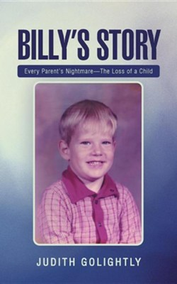 Billy's Story: Every Parent's Nightmare-The Loss of a Child  -     By: Judith Golightly