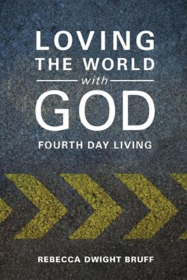 Loving the World with God: Fourth Day Living  -     By: Rebecca Dwight Bruff