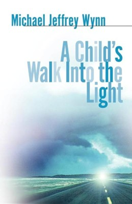 A Child's Walk Into the Light  -     By: Michael Jeffrey Wynn