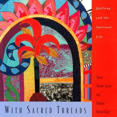 With Sacred Threads: Quilting and the Spiritual Life  -     By: Susan Towner-Larsen, Barbara Brewer Davis