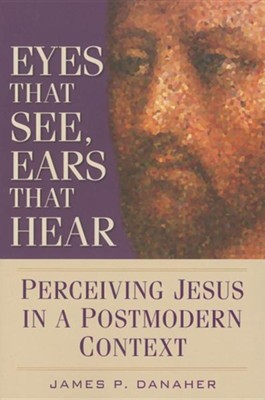 Eyes That See, Ears That Hear: Perceiving Jesus in a Postmodern Context  -     By: James P. Danaher