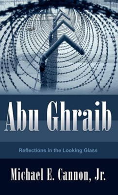 Abu Ghraib  -     By: Michael E. Cannon Jr.