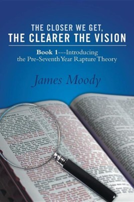 The Closer We Get, the Clearer the Vision: Book 1-Introducing the Pre-Seventh-Year Rapture Theory  -     By: James Moody
