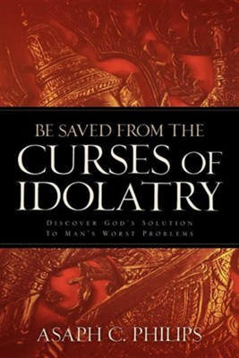 Be Saved from the Curses of Idolatry  -     By: Asaph C. Philips
