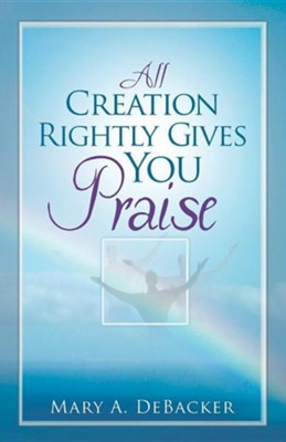 All Creation Rightly Gives You Praise  -     By: Mary A. Debacker