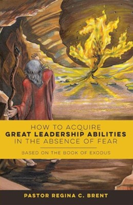 How to Acquire Great Leadership Abilities in the Absence of Fear: Based on the Book of Exodus  -     By: Pastor Regina Brent