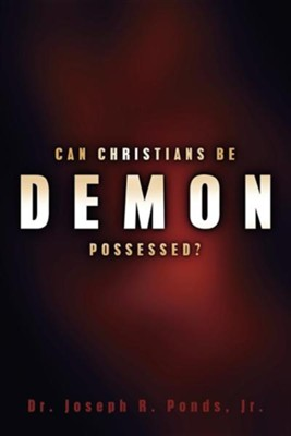 Can Christians Be Demon Possessed?  -     By: Dr. Joseph R. Ponds Jr.