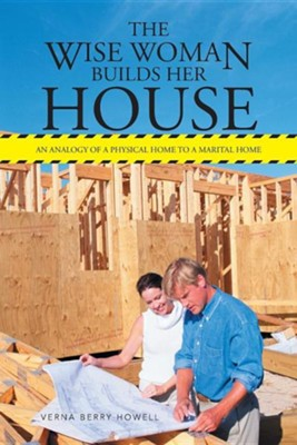 The Wise Woman Builds Her House: An Analogy of a Physical Home to a Marital Home  -     By: Verna Berry Howell