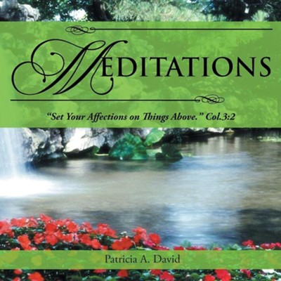 Meditations: Set Your Affections on Things Above. Col.3:2  -     By: Patricia A. David