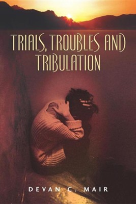 Trials, Troubles and Tribulation  -     By: Devan C. Mair