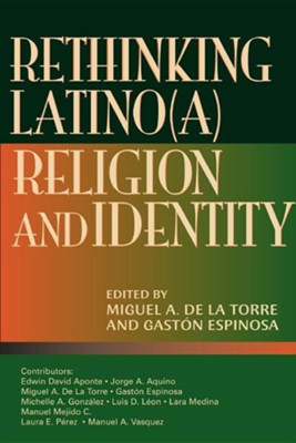 Rethinking Latino(a) Religion and Identity  -     Edited By: Miguel A. De La Torre, Gaston Espinosa     By: Miguel A. De La Torre, coeditor & Gaston Espinosa, coeditor