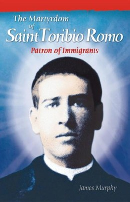 The Martyrdom of Saint Toribio Romo: Patron of Immigrants  -     By: James Murphy