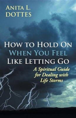 How to Hold on When You Feel Like Letting Go: A Spiritual Guide for Dealing with Life Storms  -     By: Anita L. Dottes