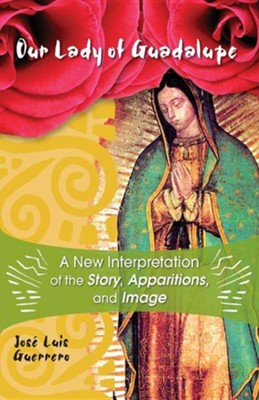 Our Lady of Guadalupe: A New Interpretation of the Story, Apparitions and Image  -     By: Jose Luis Guerrero