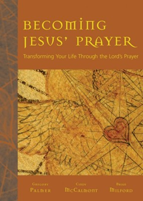 Becoming Jesus' Prayer: Transforming Your Life Through the Lord's Prayer  -     By: Gregory Palmer, Cindy McCalmont, Brian Milford