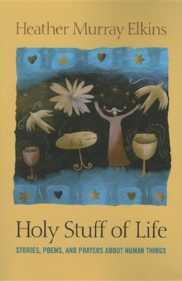 Holy Stuff of Life: Stories, Poems, and Prayers about Human Things  -     By: Heather Murray Elkins