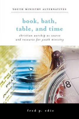Book, Bath, Table, and Time: Christian Worship as Source and Resource for Youth Ministry  -     By: Fred P. Edie