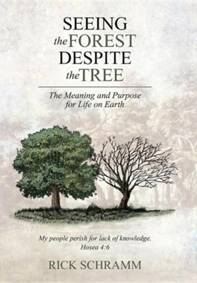 Seeing the Forest Despite the Tree: The Meaning and Purpose for Life on Earth  -     By: Rick Schramm