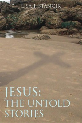 Jesus: The Untold Stories  -     By: Lisa J. Stancik