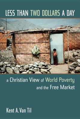 Less Than Two Dollars a Day: A Christian View of World Poverty and the Free Market  -     By: Kent A. Van Til