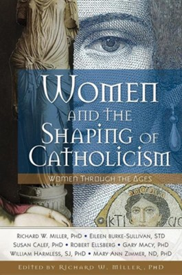 Women and the Shaping of Catholicism: Women Throughout the Ages  -     Edited By: Richard W. Miller Ph.D.